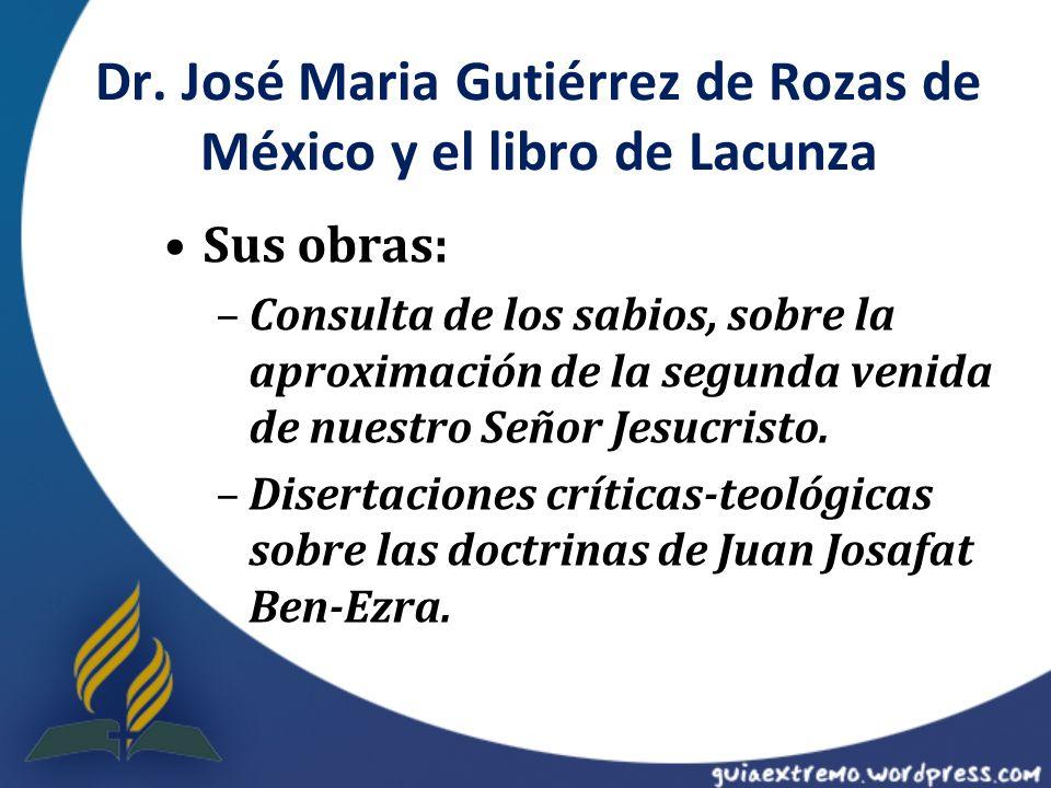 Dr. José Maria Gutiérrez de Rozas de México y el libro de Lacunza Sus obras: –Consulta de los sabios, sobre la aproximación de la segunda venida de nu