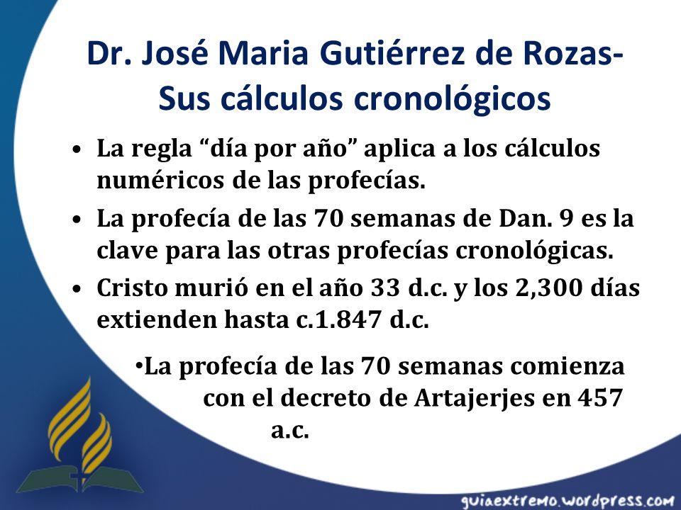 Dr. José Maria Gutiérrez de Rozas- Sus cálculos cronológicos La regla día por año aplica a los cálculos numéricos de las profecías. La profecía de las