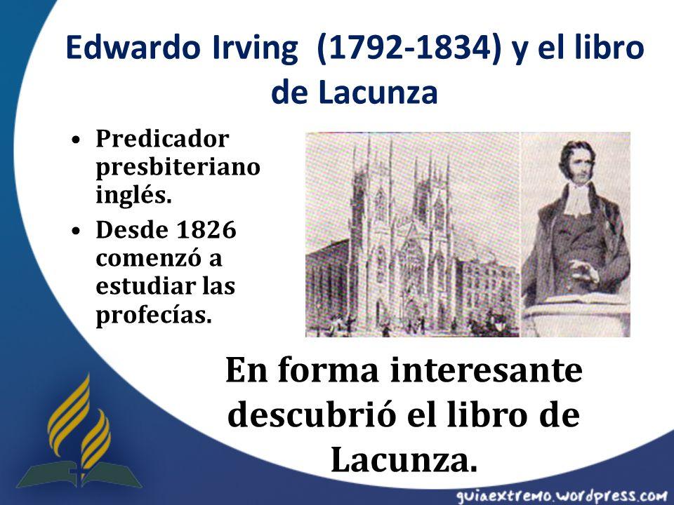 Edwardo Irving (1792-1834) y el libro de Lacunza Predicador presbiteriano inglés. Desde 1826 comenzó a estudiar las profecías. En forma interesante de