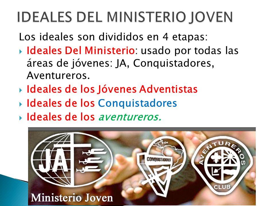 Los ideales son divididos en 4 etapas: Ideales Del Ministerio: usado por todas las áreas de jóvenes: JA, Conquistadores, Aventureros.