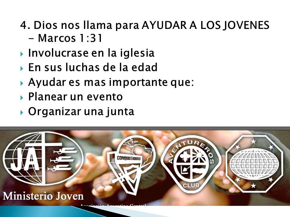 4. Dios nos llama para AYUDAR A LOS JOVENES - Marcos 1:31 Involucrase en la iglesia En sus luchas de la edad Ayudar es mas importante que: Planear un