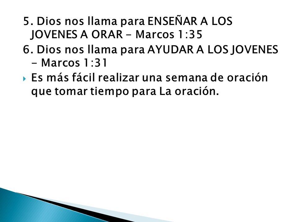 5.Dios nos llama para ENSEÑAR A LOS JOVENES A ORAR - Marcos 1:35 6.