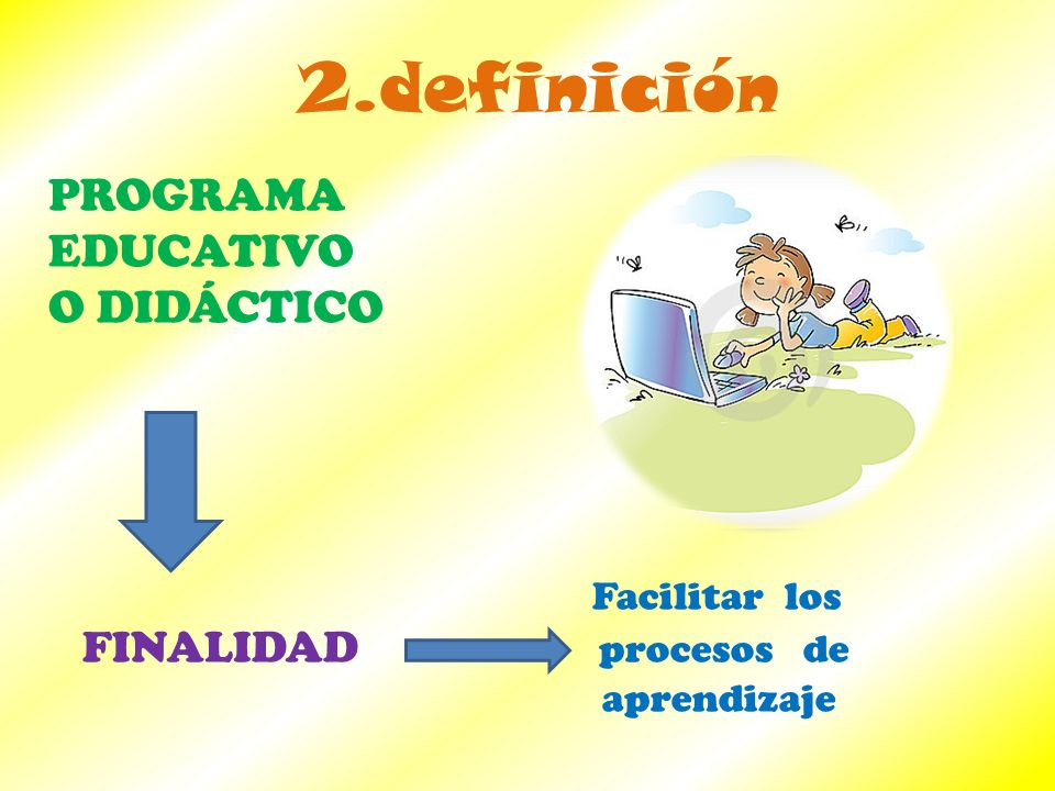 2.definición PROGRAMA EDUCATIVO O DIDÁCTICO Facilitar los FINALIDAD procesos de aprendizaje