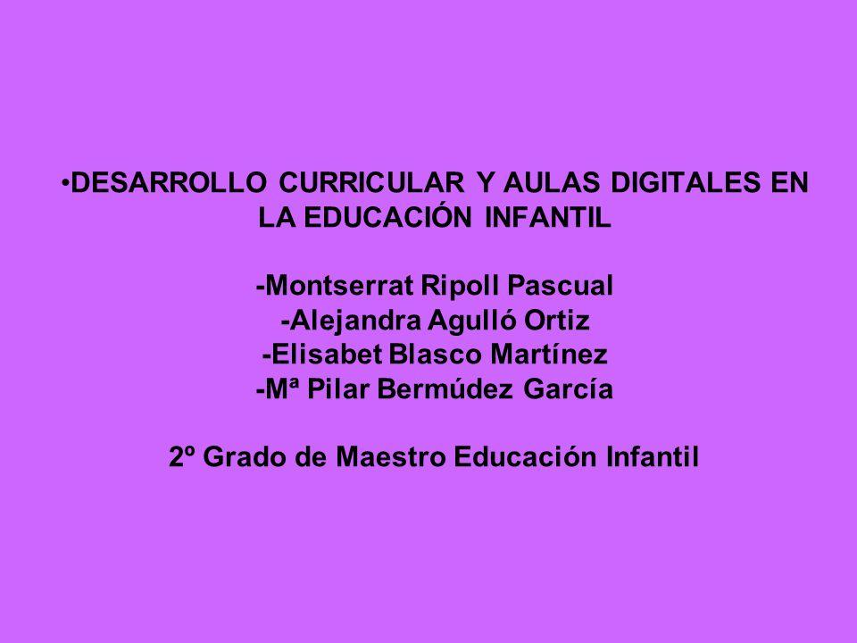 DESARROLLO CURRICULAR Y AULAS DIGITALES EN LA EDUCACIÓN INFANTIL -Montserrat Ripoll Pascual -Alejandra Agulló Ortiz -Elisabet Blasco Martínez -Mª Pila