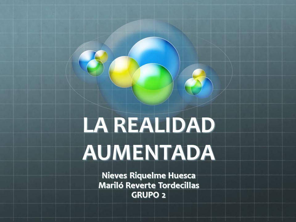 LA REALIDAD AUMENTADA Nieves Riquelme Huesca Mariló Reverte Tordecillas GRUPO 2