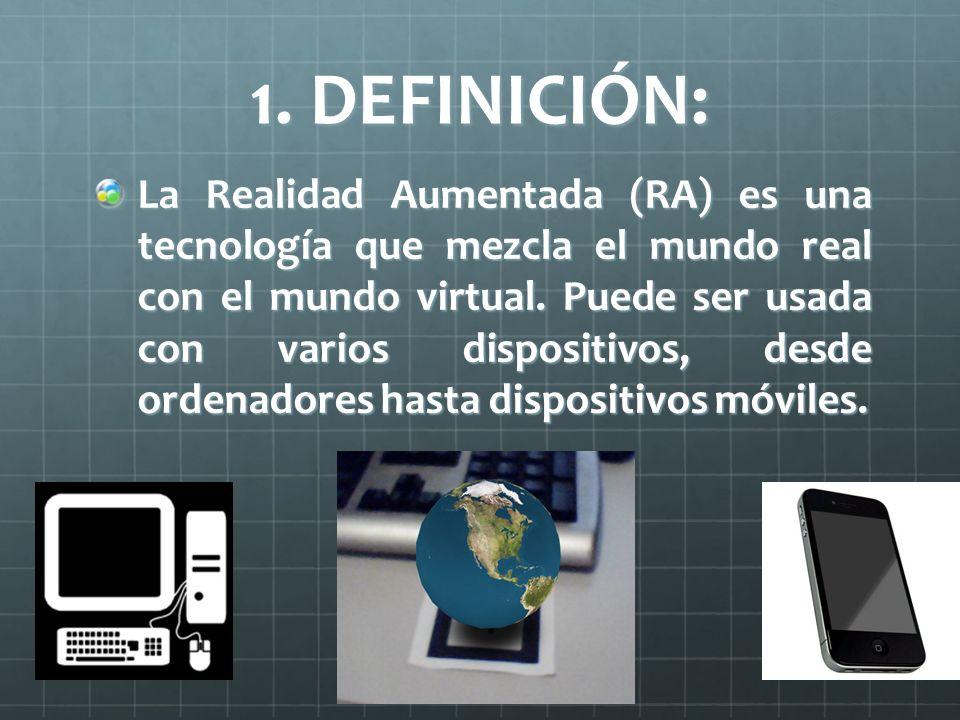 1. DEFINICIÓN: La Realidad Aumentada (RA) es una tecnología que mezcla el mundo real con el mundo virtual. Puede ser usada con varios dispositivos, de