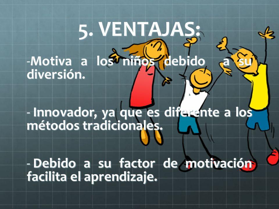 5. VENTAJAS: -Motiva a los niños debido a su diversión. - Innovador, ya que es diferente a los métodos tradicionales. - Debido a su factor de motivaci