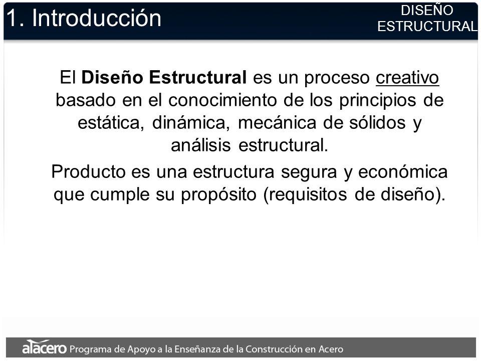 1. Introducción El Diseño Estructural es un proceso creativo basado en el conocimiento de los principios de estática, dinámica, mecánica de sólidos y