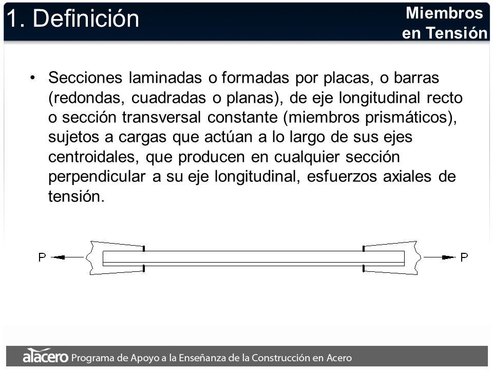 Miembros en Tensión 1. Definición Secciones laminadas o formadas por placas, o barras (redondas, cuadradas o planas), de eje longitudinal recto o secc