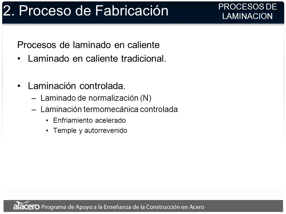 2. Proceso de Fabricación Procesos de laminado en caliente Laminado en caliente tradicional. Laminación controlada. –Laminado de normalización (N) –La
