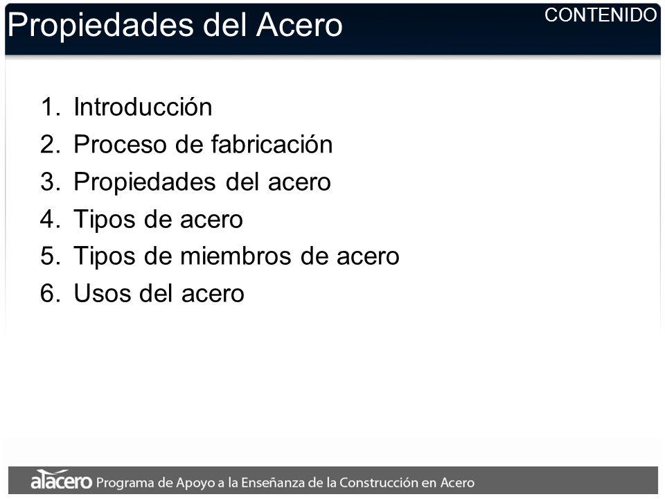 CONTENIDO Propiedades del Acero 1.Introducción 2.Proceso de fabricación 3.Propiedades del acero 4.Tipos de acero 5.Tipos de miembros de acero 6.Usos d