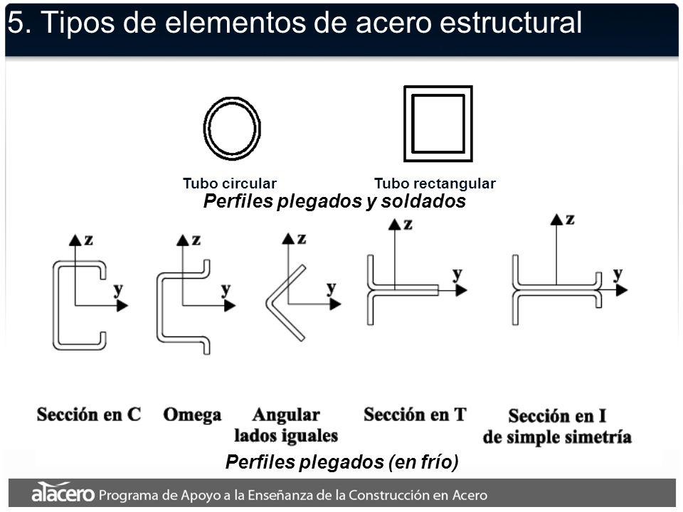 5. Tipos de elementos de acero estructural Perfiles plegados (en frío) Tubo circularTubo rectangular Perfiles plegados y soldados