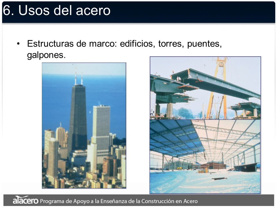 6. Usos del acero Estructuras de marco: edificios, torres, puentes, galpones.