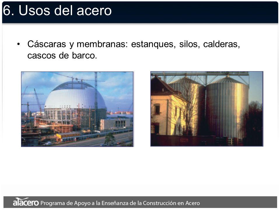 6. Usos del acero Cáscaras y membranas: estanques, silos, calderas, cascos de barco.