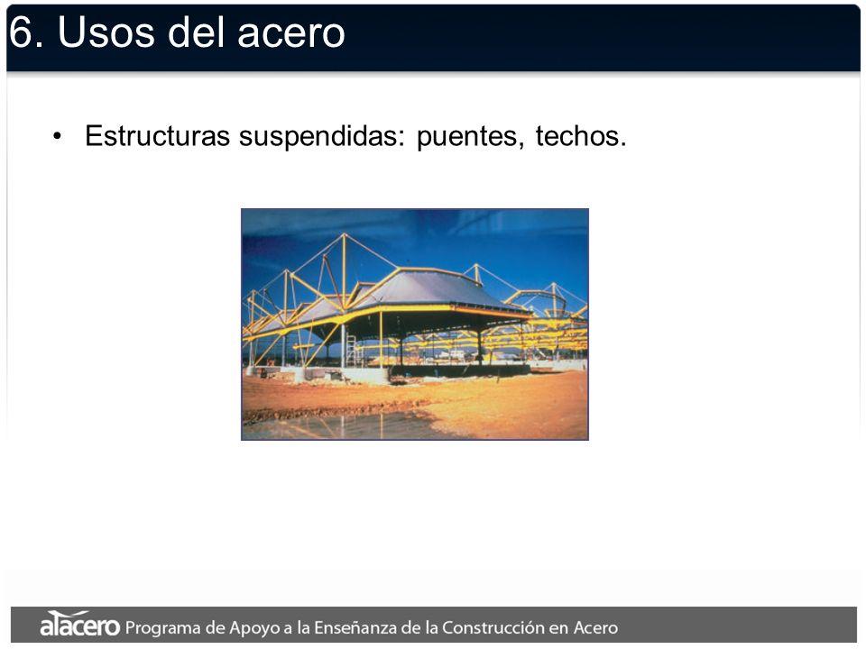 6. Usos del acero Estructuras suspendidas: puentes, techos.