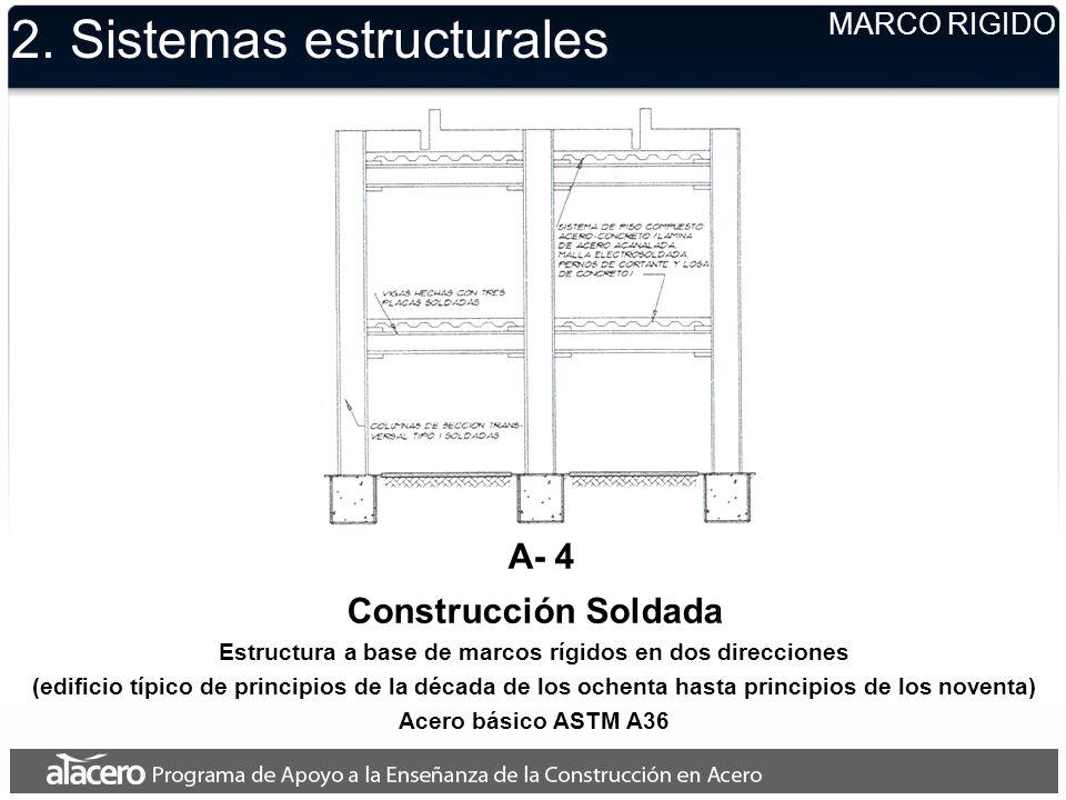 2. Sistemas estructurales MARCO RIGIDO A- 4 Construcción Soldada Estructura a base de marcos rígidos en dos direcciones (edificio típico de principios