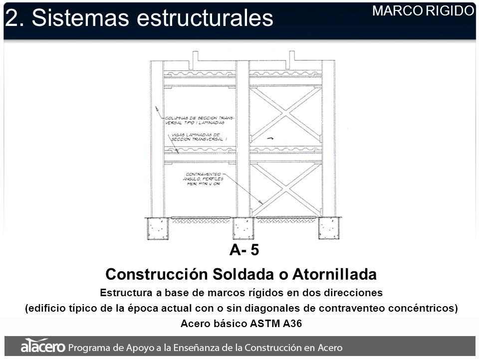 2. Sistemas estructurales MARCO RIGIDO A- 5 Construcción Soldada o Atornillada Estructura a base de marcos rígidos en dos direcciones (edificio típico