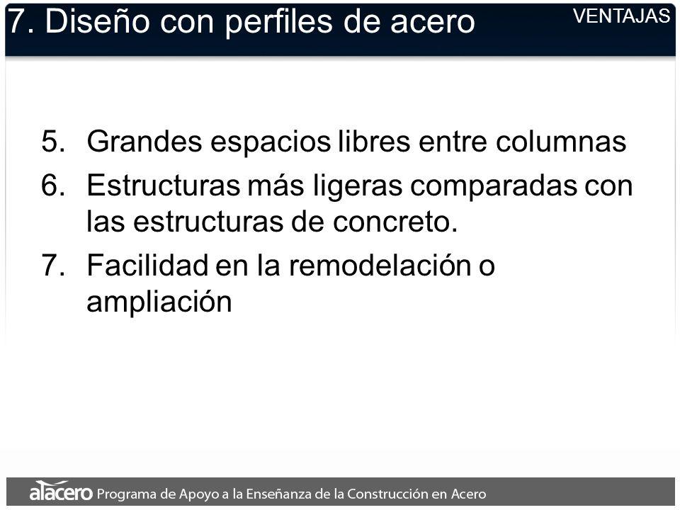 VENTAJAS 7. Diseño con perfiles de acero 5.Grandes espacios libres entre columnas 6.Estructuras más ligeras comparadas con las estructuras de concreto
