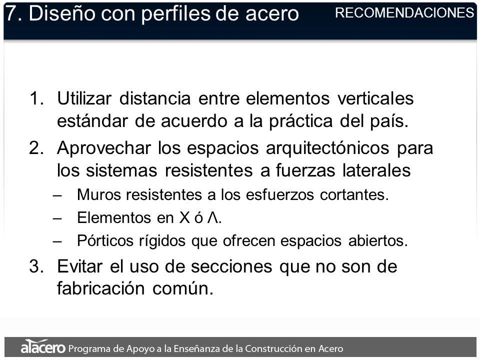 7. Diseño con perfiles de acero 1.Utilizar distancia entre elementos verticales estándar de acuerdo a la práctica del país. 2.Aprovechar los espacios