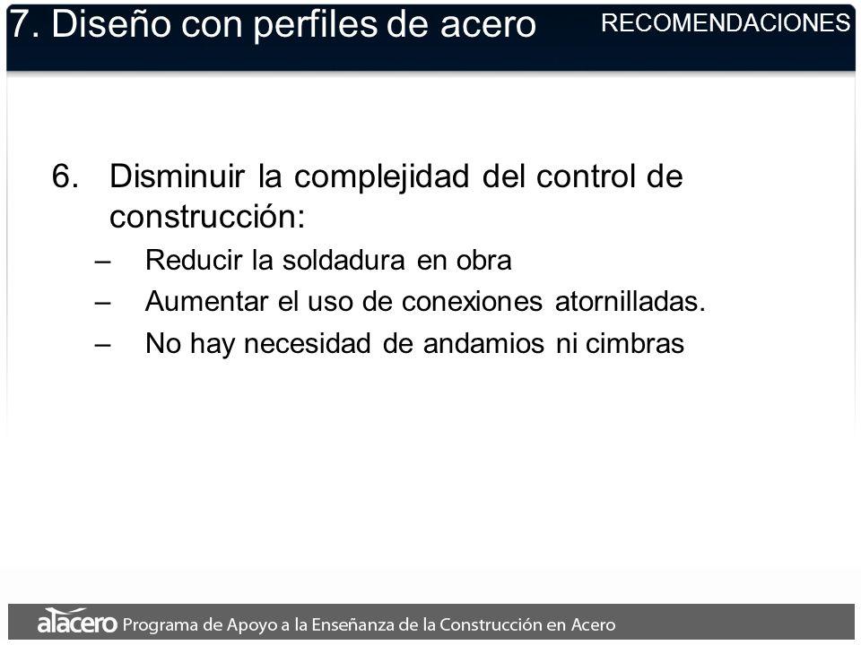 7. Diseño con perfiles de acero 6.Disminuir la complejidad del control de construcción: –Reducir la soldadura en obra –Aumentar el uso de conexiones a