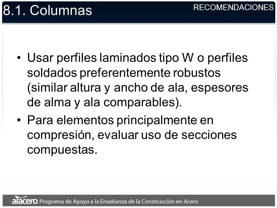8.1. Columnas Usar perfiles laminados tipo W o perfiles soldados preferentemente robustos (similar altura y ancho de ala, espesores de alma y ala comp