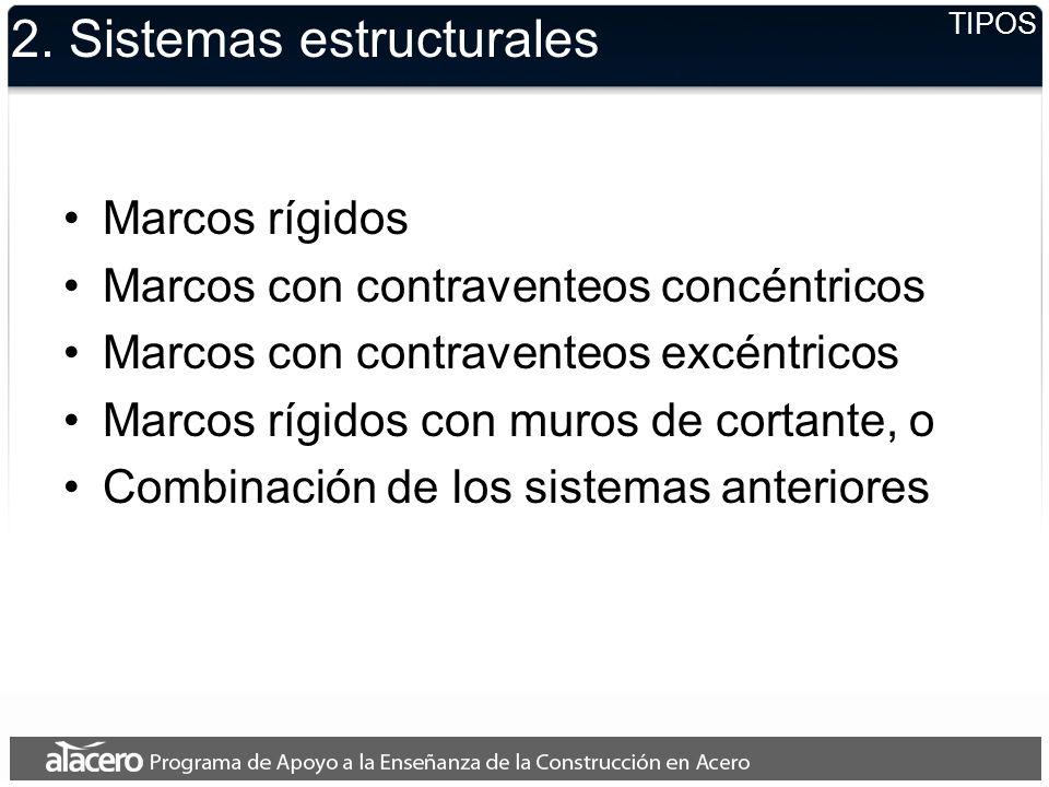 2. Sistemas estructurales Marcos rígidos Marcos con contraventeos concéntricos Marcos con contraventeos excéntricos Marcos rígidos con muros de cortan