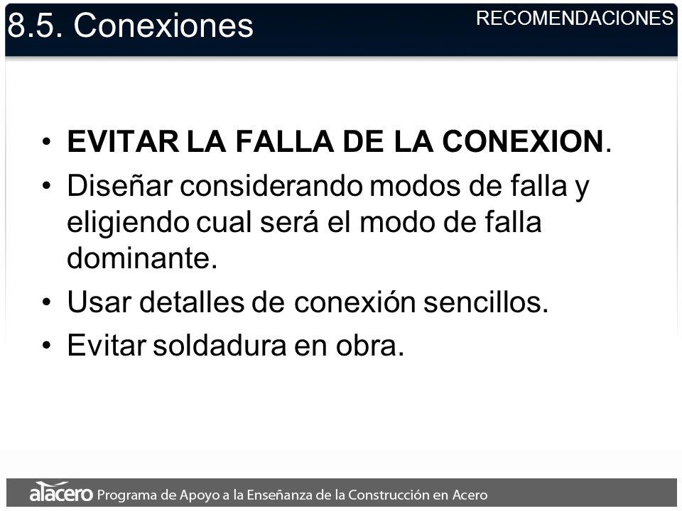 8.5. Conexiones EVITAR LA FALLA DE LA CONEXION. Diseñar considerando modos de falla y eligiendo cual será el modo de falla dominante. Usar detalles de