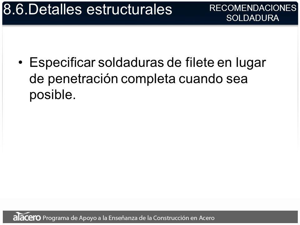 8.6.Detalles estructurales Especificar soldaduras de filete en lugar de penetración completa cuando sea posible. RECOMENDACIONES SOLDADURA