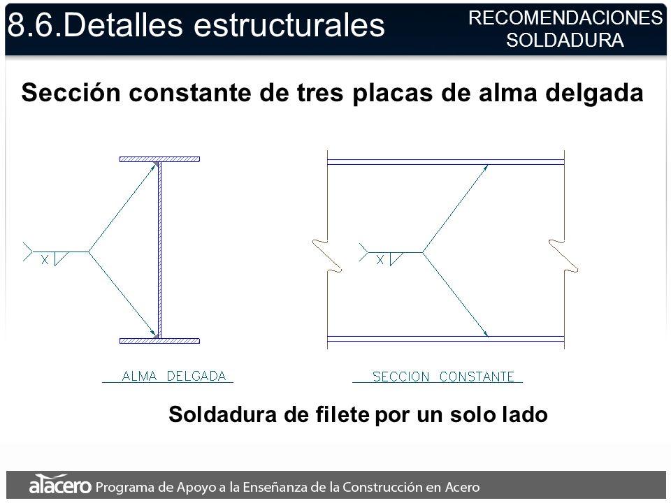 8.6.Detalles estructurales Sección constante de tres placas de alma delgada Soldadura de filete por un solo lado RECOMENDACIONES SOLDADURA