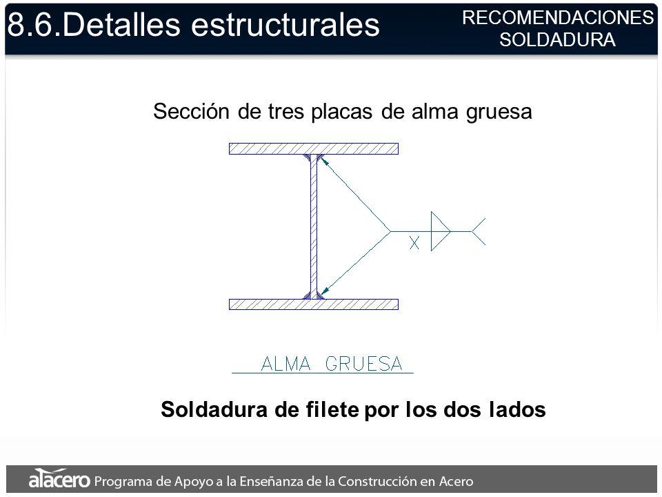 8.6.Detalles estructurales Sección de tres placas de alma gruesa Soldadura de filete por los dos lados RECOMENDACIONES SOLDADURA