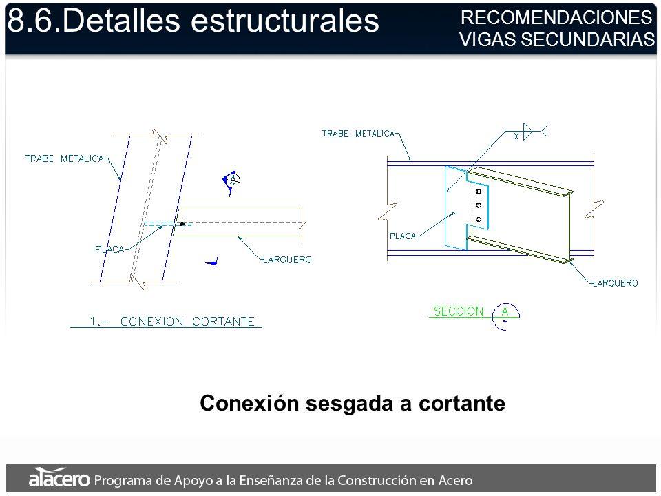 8.6.Detalles estructurales Conexión sesgada a cortante RECOMENDACIONES VIGAS SECUNDARIAS