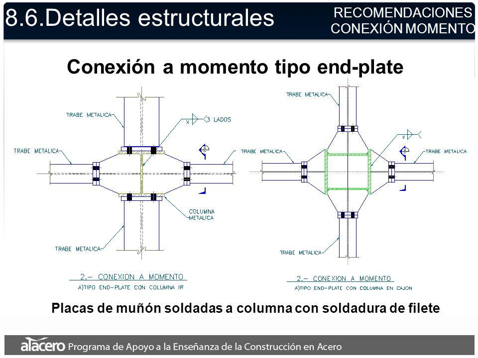 8.6.Detalles estructurales RECOMENDACIONES CONEXIÓN MOMENTO Placas de muñón soldadas a columna con soldadura de filete Conexión a momento tipo end-pla