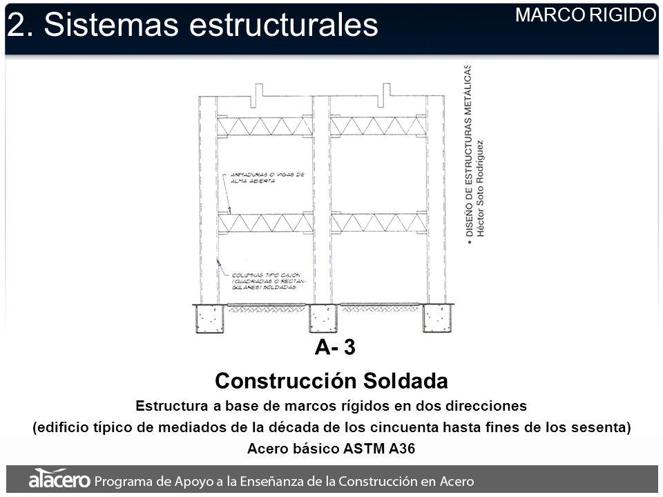 2. Sistemas estructurales MARCO RIGIDO A- 3 Construcción Soldada Estructura a base de marcos rígidos en dos direcciones (edificio típico de mediados d
