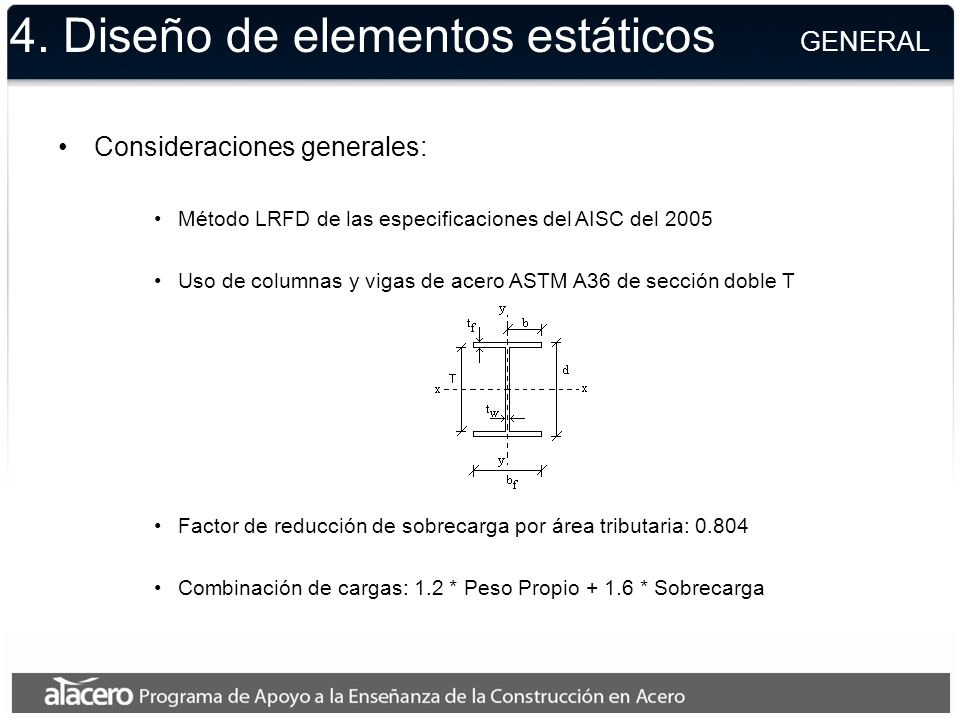 4. Diseño de elementos estáticos GENERAL Consideraciones generales: Método LRFD de las especificaciones del AISC del 2005 Uso de columnas y vigas de a