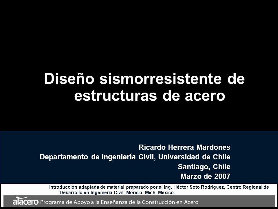 Diseño sismorresistente de estructuras de acero Ricardo Herrera Mardones Departamento de Ingeniería Civil, Universidad de Chile Santiago, Chile Marzo