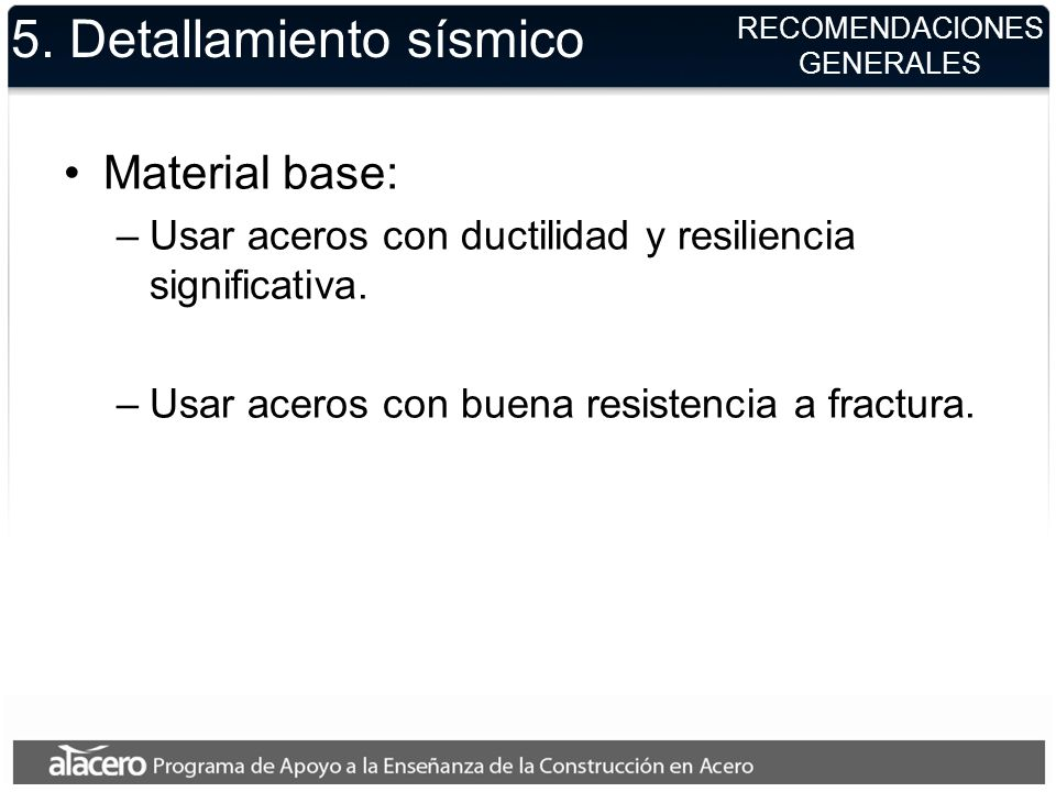 RECOMENDACIONES GENERALES 5. Detallamiento sísmico Material base: –Usar aceros con ductilidad y resiliencia significativa. –Usar aceros con buena resi