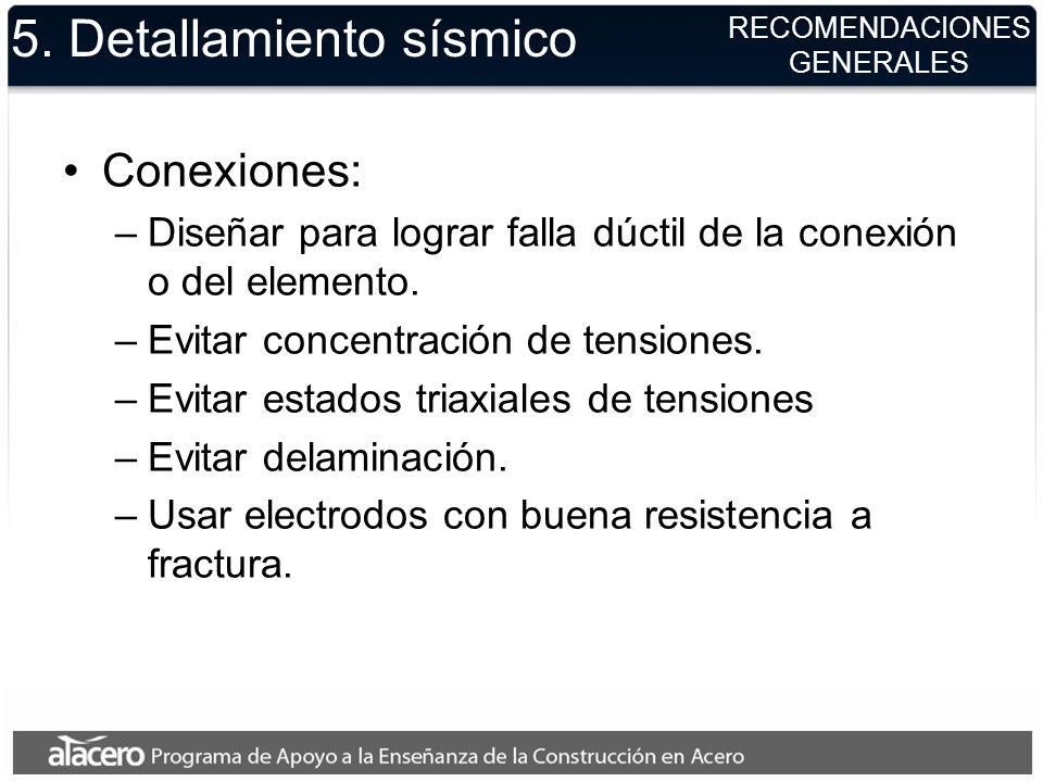 RECOMENDACIONES GENERALES 5. Detallamiento sísmico Conexiones: –Diseñar para lograr falla dúctil de la conexión o del elemento. –Evitar concentración
