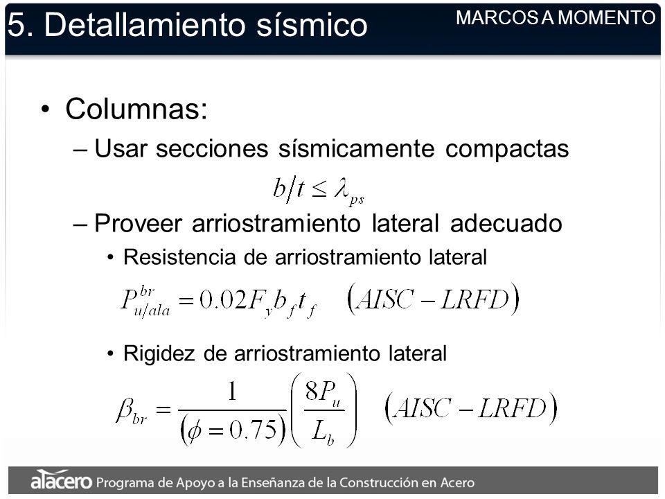 5. Detallamiento sísmico Columnas: –Usar secciones sísmicamente compactas –Proveer arriostramiento lateral adecuado Resistencia de arriostramiento lat