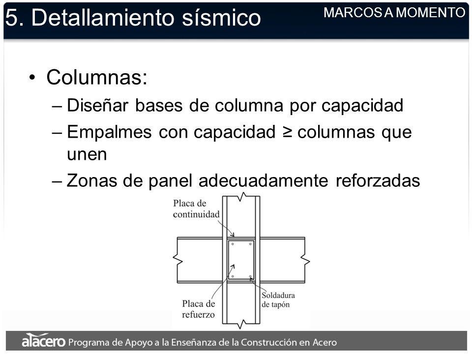 5. Detallamiento sísmico Columnas: –Diseñar bases de columna por capacidad –Empalmes con capacidad columnas que unen –Zonas de panel adecuadamente ref