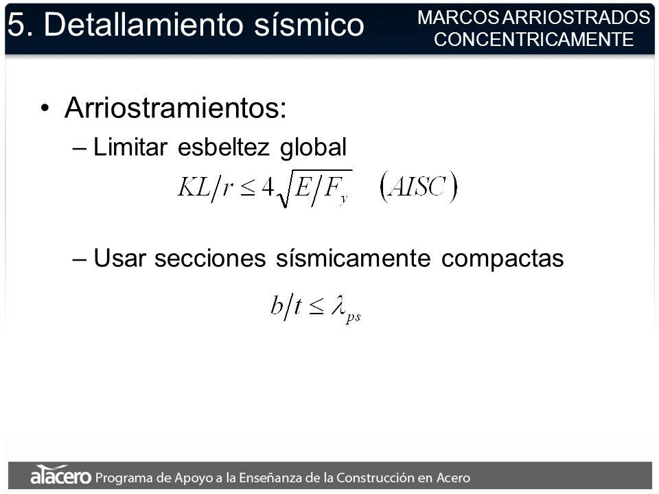 5. Detallamiento sísmico Arriostramientos: –Limitar esbeltez global –Usar secciones sísmicamente compactas MARCOS ARRIOSTRADOS CONCENTRICAMENTE