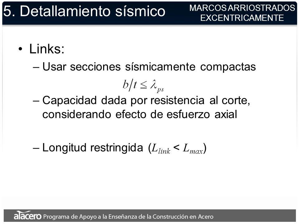 5. Detallamiento sísmico Links: –Usar secciones sísmicamente compactas –Capacidad dada por resistencia al corte, considerando efecto de esfuerzo axial