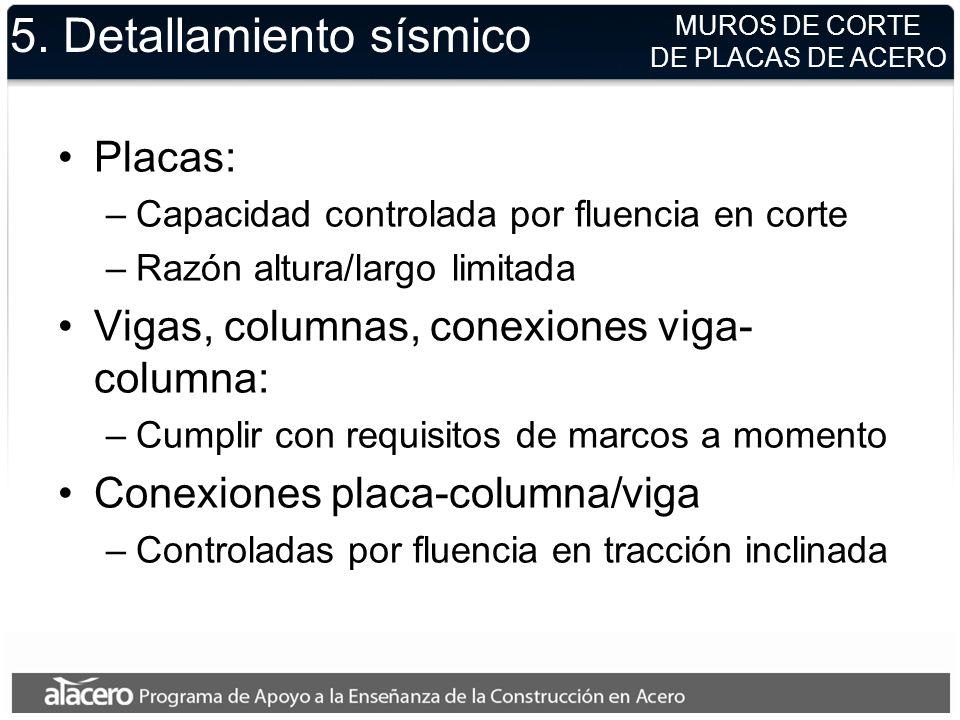 5. Detallamiento sísmico Placas: –Capacidad controlada por fluencia en corte –Razón altura/largo limitada Vigas, columnas, conexiones viga- columna: –