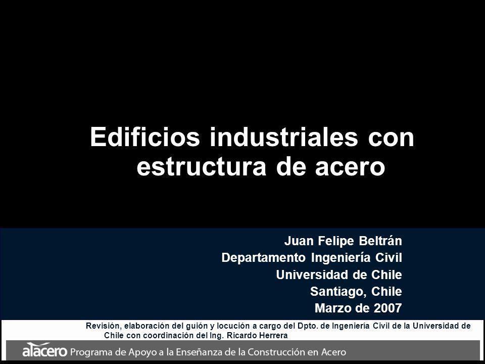Edificios industriales con estructura de acero Juan Felipe Beltrán Departamento Ingeniería Civil Universidad de Chile Santiago, Chile Marzo de 2007 Re