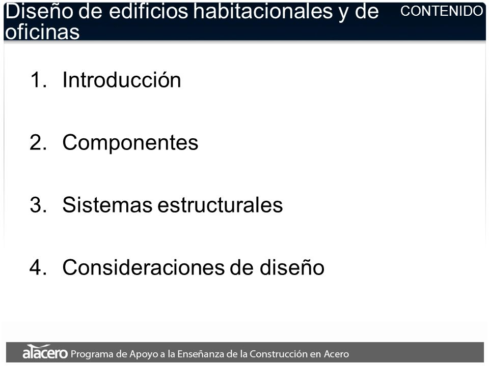 CONTENIDO Diseño de edificios habitacionales y de oficinas 1.Introducción 2.Componentes 3.Sistemas estructurales 4.Consideraciones de diseño