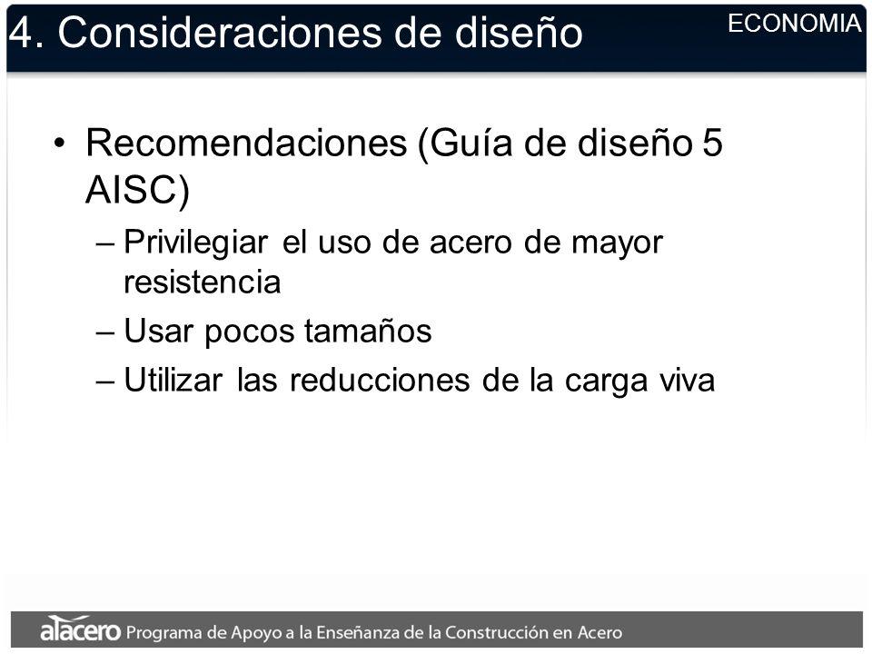 4. Consideraciones de diseño Recomendaciones (Guía de diseño 5 AISC) –Privilegiar el uso de acero de mayor resistencia –Usar pocos tamaños –Utilizar l