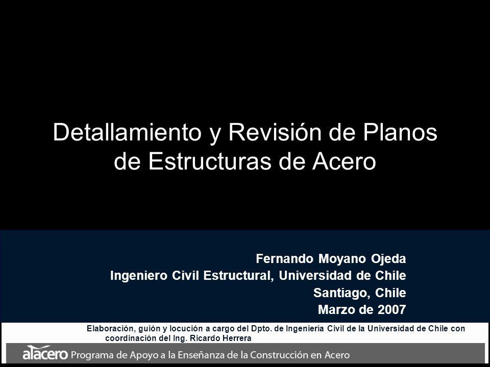 Fernando Moyano Ojeda Ingeniero Civil Estructural, Universidad de Chile Santiago, Chile Marzo de 2007 Detallamiento y Revisión de Planos de Estructuras de Acero Elaboración, guión y locución a cargo del Dpto.