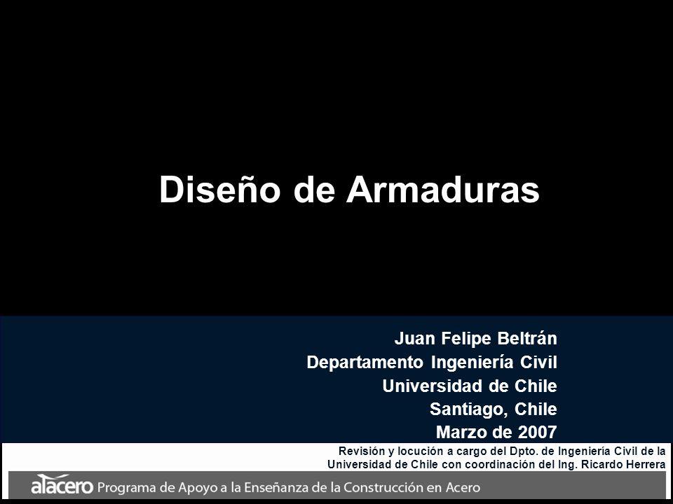 Diseño de Armaduras Juan Felipe Beltrán Departamento Ingeniería Civil Universidad de Chile Santiago, Chile Marzo de 2007 Revisión y locución a cargo d