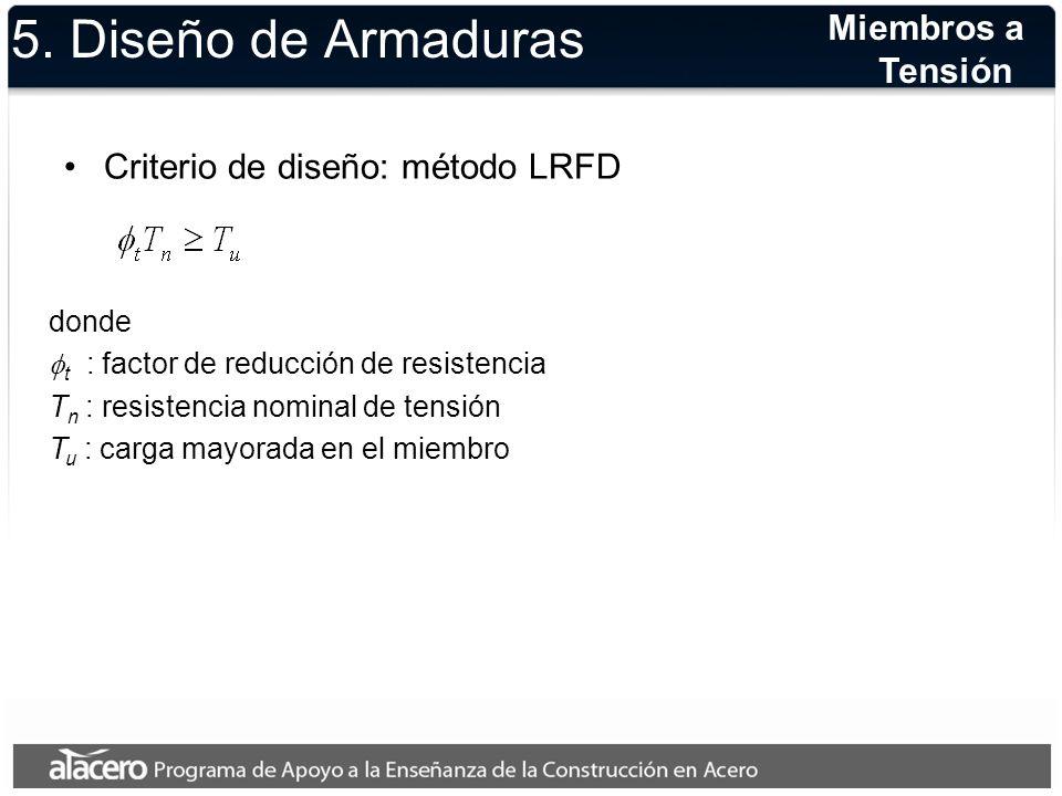 5. Diseño de Armaduras Criterio de diseño: método LRFD Miembros a Tensión donde t : factor de reducción de resistencia T n : resistencia nominal de te