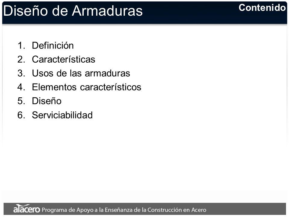 Contenido Diseño de Armaduras 1.Definición 2.Características 3.Usos de las armaduras 4.Elementos característicos 5.Diseño 6.Serviciabilidad