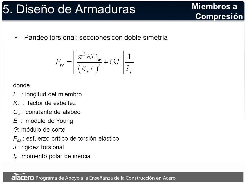 5. Diseño de Armaduras Pandeo torsional: secciones con doble simetría Miembros a Compresión donde L : longitud del miembro K z : factor de esbeltez C